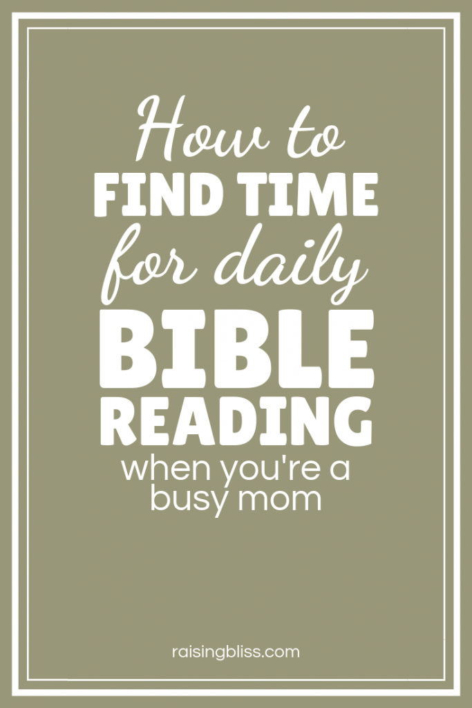 How to Find Time for Daily Bible Reading as a Busy Mom by Raising Bliss